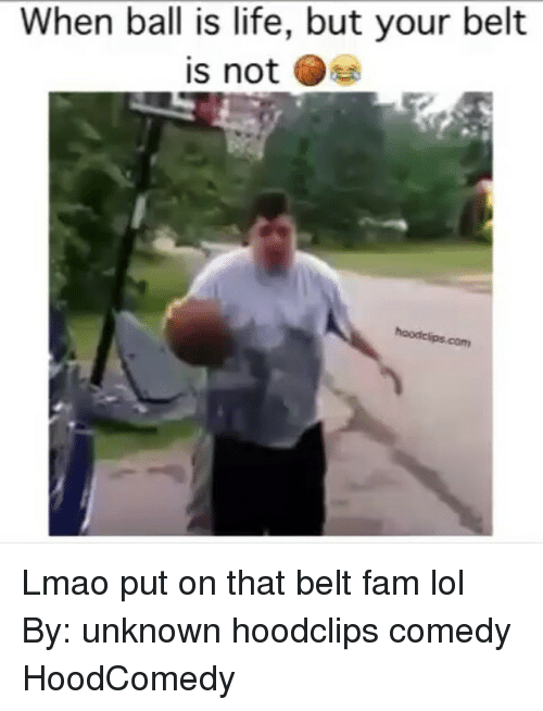 Ball Is Life, Fam, and Funny: When ball is life, but your belt  is not Lmao put on that belt fam lol By: unknown hoodclips comedy HoodComedy