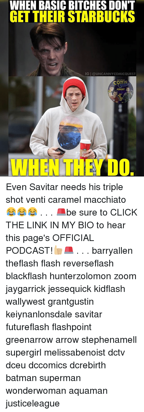 Batman, Click, and Memes: WHEN BASIC BITCHES DON'T  GET THEIR STARBUCKS  IG @UNCANNY COMICQUEST  COMIC  WHEN (EDO Even Savitar needs his triple shot venti caramel macchiato 😂😂😂 . . . 🚨be sure to CLICK THE LINK IN MY BIO to hear this page's OFFICIAL PODCAST!👍🏼🚨 . . . barryallen theflash flash reverseflash blackflash hunterzolomon zoom jaygarrick jessequick kidflash wallywest grantgustin keiynanlonsdale savitar futureflash flashpoint greenarrow arrow stephenamell supergirl melissabenoist dctv dceu dccomics dcrebirth batman superman wonderwoman aquaman justiceleague