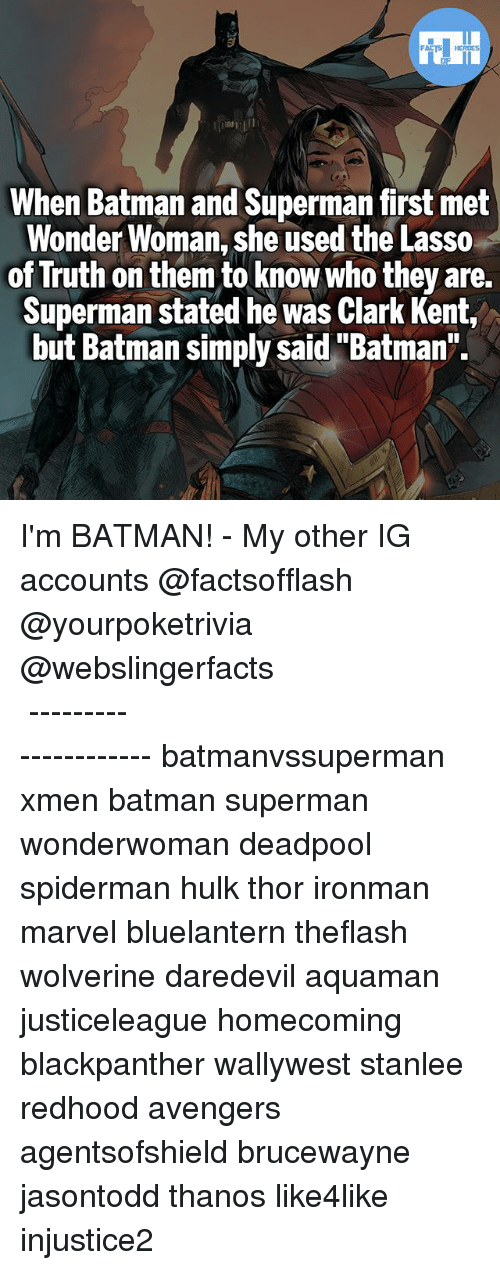 """Batman, Clark Kent, and Memes: When Batman and Superman first met  Wonder Woman, she used the Lasso  of Truth on them to know who they are.  Superman stated he was Clark Kent,  but Batman simply said""""Batman"""". I'm BATMAN! - My other IG accounts @factsofflash @yourpoketrivia @webslingerfacts ⠀⠀⠀⠀⠀⠀⠀⠀⠀⠀⠀⠀⠀⠀⠀⠀⠀⠀⠀⠀⠀⠀⠀⠀⠀⠀⠀⠀⠀⠀⠀⠀⠀⠀⠀⠀ ⠀⠀--------------------- batmanvssuperman xmen batman superman wonderwoman deadpool spiderman hulk thor ironman marvel bluelantern theflash wolverine daredevil aquaman justiceleague homecoming blackpanther wallywest stanlee redhood avengers agentsofshield brucewayne jasontodd thanos like4like injustice2"""