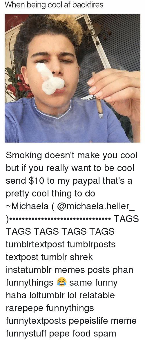 Af, Food, and Funny: When being cool af backfires Smoking doesn't make you cool but if you really want to be cool send $10 to my paypal that's a pretty cool thing to do ~Michaela ( @michaela.heller_ )•••••••••••••••••••••••••••••••• TAGS TAGS TAGS TAGS TAGS tumblrtextpost tumblrposts textpost tumblr shrek instatumblr memes posts phan funnythings 😂 same funny haha loltumblr lol relatable rarepepe funnythings funnytextposts pepeislife meme funnystuff pepe food spam