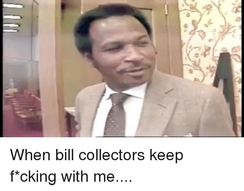 When Bill Collectors Keep Fcking With Me Meme On Meme