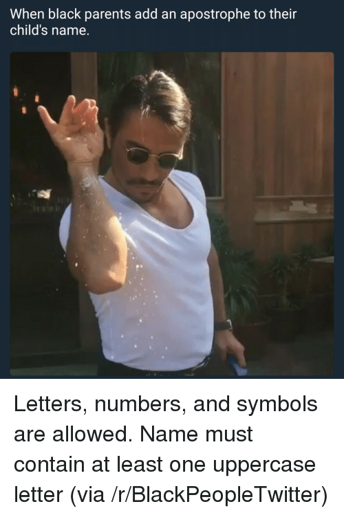 Blackpeopletwitter, Parents, and Black: When black parents add an apostrophe to their  child's name. <p>Letters, numbers, and symbols are allowed. Name must contain at least one uppercase letter (via /r/BlackPeopleTwitter)</p>