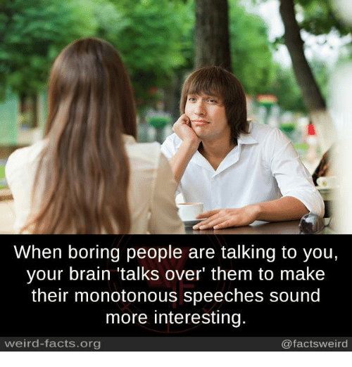 Facts, Memes, and Weird: When boring people are talking to you,  your brain talks over' them to make  their monotonous speeches sound  more interesting.  weird-facts.org  @facts weird