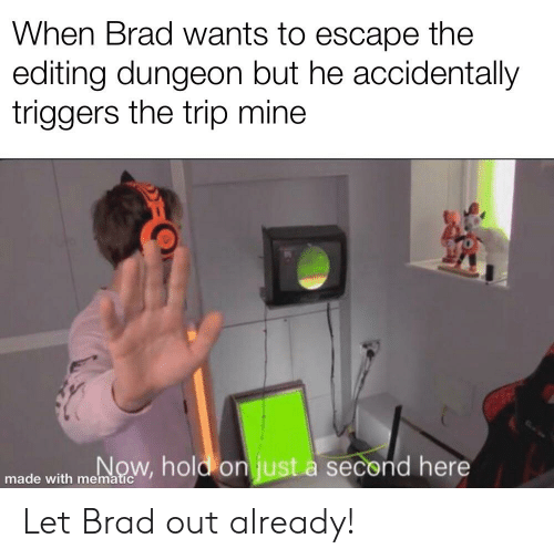 Mine, Editing, and Dungeon: When Brad wants to escape the  editing dungeon but he accidentally  triggers the trip mine  0  made with memnw, hold on just à second here Let Brad out already!