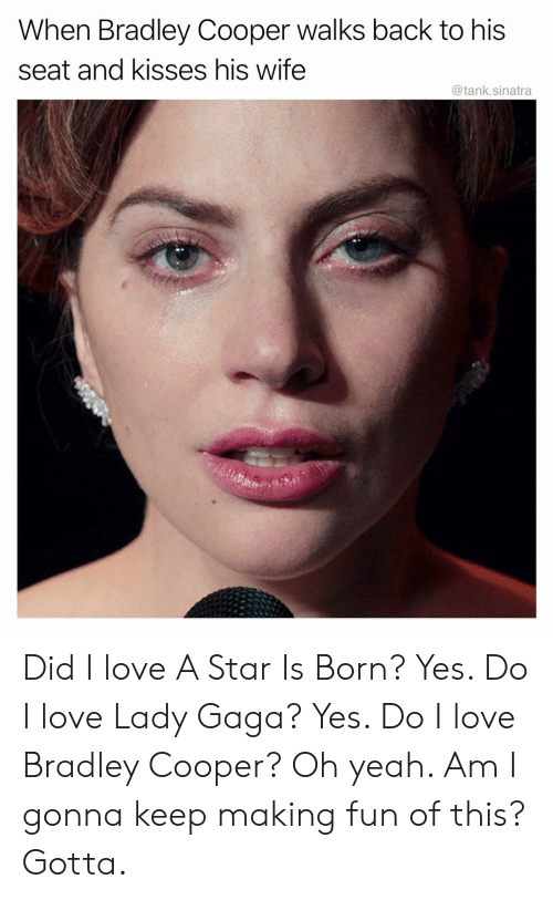 Funny, Lady Gaga, and Love: When Bradley Cooper walks back to his  seat and kisses his wife  @tank.sinatra Did I love A Star Is Born? Yes. Do I love Lady Gaga? Yes. Do I love Bradley Cooper? Oh yeah. Am I gonna keep making fun of this? Gotta.