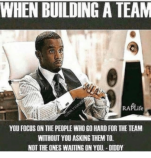 Memes, Focus, and Waiting...: WHEN BUILDING A TEAM  RABLife  YOU FOCUS ON THE PEOPLEHO GO HARD FOR THE TEAM  WITHOUT YOU ASKING THEM TO  NOT THE ONES WAITING ON YOU- DIDDY