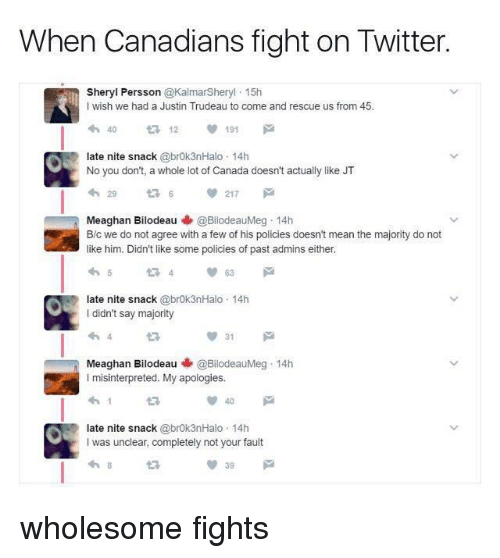 Twitter, Canada, and Mean: When Canadians fight on Twitter  Sheryl Persson @KalmarSheryl 15h  I wish we had a Justin Trudeau to come and rescue us from 45  4012 191  late nite snack @brok3nHalo 14h  No you don't, a whole lot of Canada doesn't actually like JT  29  217  Meaghan Bilodeau @BilodeauMeg-14h  B/c we do not agree with a few of his policies doesn't mean the majority do not  like him. Didn't like some policies of past admins either  late nite snack @brok3nHalo 14h  I didn't say majority  13  31  Meaghan Bilodeau @BilodeauMeg-14h  I misinterpreted. My apologies.  40  late nite snack @brok3nHalo 14h  I was unclear, completely not your fault  39 <p>wholesome fights</p>