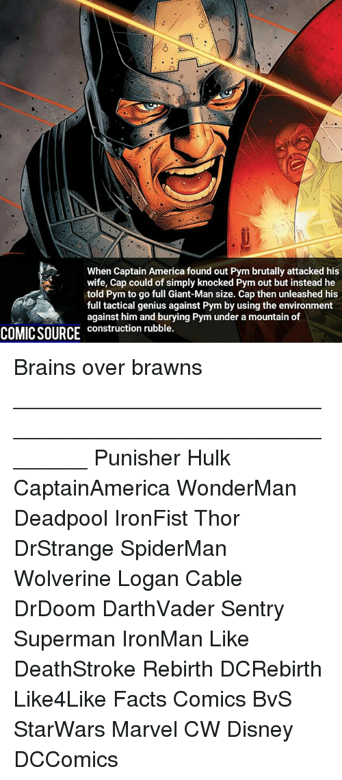 America, Brains, and Disney: When Captain America found out Pym brutally attacked his  wife, Cap could of simply knocked Pym out but instead he  told Pym to go full Giant-Man size. Cap then unleashed his  full tactical genius against Pym by using the environment  against him and burying Pym under a mountain of  construction rubble. Brains over brawns ________________________________________________________ Punisher Hulk CaptainAmerica WonderMan Deadpool IronFist Thor DrStrange SpiderMan Wolverine Logan Cable DrDoom DarthVader Sentry Superman IronMan Like DeathStroke Rebirth DCRebirth Like4Like Facts Comics BvS StarWars Marvel CW Disney DCComics