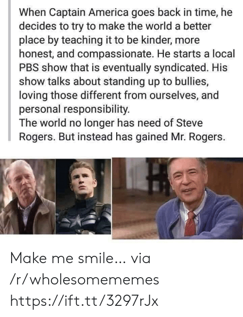 America, Smile, and Time: When Captain America goes back in time, he  decides to try to make the world a better  place by teaching it to be kinder, more  honest, and compassionate. He starts a local  PBS show that is eventually syndicated. His  show talks about standing up to bullies,  loving those different from ourselves, and  personal responsibility.  The world no longer has need of Steve  Rogers. But instead has gained Mr. Rogers. Make me smile… via /r/wholesomememes https://ift.tt/3297rJx