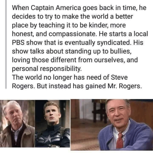 America, Time, and World: When Captain America goes back in time, he  decides to try to make the world a better  place by teaching it to be kinder, more  honest, and compassionate. He starts a local  PBS show that is eventually syndicated. His  show talks about standing up to bullies,  loving those different from ourselves, and  personal responsibility.  The world no longer has need of Steve  Rogers. But instead has gained Mr. Rogers.