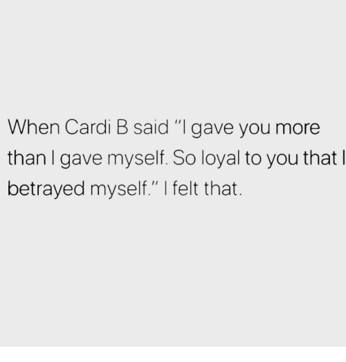 """Cardi B, You, and More: When Cardi B said """"I gave you more  thanl gave myself. So loyal to you that  betrayed myself."""" I felt that."""