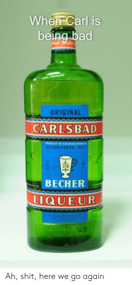 Bad, Shit, and Dank Memes: When Carl is  being bad  ORIGINAL  CARLSBAD  PRODUCT OF EH  ESTABLISHED  ВЕСHER  LIQUEUR  NGY Ah, shit, here we go again