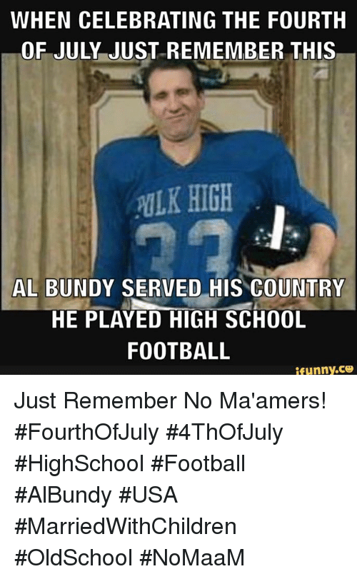 Football, Memes, and School: WHEN CELEBRATING THE FOURTH  OF JULY JUST-REMEMBER THIS  ULK HIGH  AL BUNDY SERVED HIS COUNTRY  HE PLAYED HIGH SCHOOL  FOOTBALL  ifunny.ce Just Remember No Ma'amers! #FourthOfJuly #4ThOfJuly #HighSchool #Football #AlBundy #USA #MarriedWithChildren #OldSchool #NoMaaM
