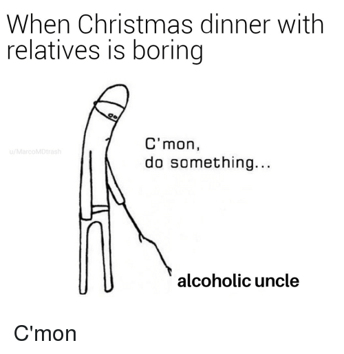 Christmas, Alcoholic, and Christmas Dinner: When Christmas dinner with  relatives is boring  C'mon,  do something.  u/MarcoMDtrash  alcoholic uncle C'mon