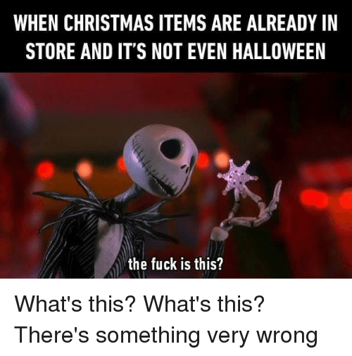 Christmas, Dank, and Halloween: WHEN CHRISTMAS ITEMS ARE ALREADY IN  STORE AND IT'S NOT EVEN HALLOWEEN  the fuck is this? What's this? What's this? There's something very wrong