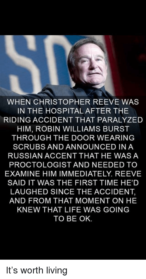 Christopher Reeve, Life, and Scrubs: WHEN CHRISTOPHER REEVE WAS  IN THE HOSPITAL AFTER THE  RIDING ACCIDENT THAT PARALYZED  HIM, ROBIN WILLIAMS BURST  THROUGH THE DOOR WEARING  SCRUBS AND ANNOUNCED INA  RUSSIAN ACCENT THAT HE WASA  PROCTOLOGIST AND NEEDED TO  EXAMINE HIM IMMEDIATELY. REEVE  SAID IT WAS THE FIRST TIME HE'D  LAUGHED SINCE THE ACCIDENT,  AND FROM THAT MOMENT ON HE  KNEW THAT LIFE WAS GOING  TO BE OK. It's worth living