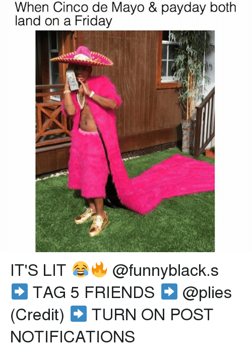 Friday, Friends, and It's Lit: When Cinco de Mayo & payday both  and on a Friday IT'S LIT 😂🔥 @funnyblack.s ➡️ TAG 5 FRIENDS ➡️ @plies (Credit) ➡️ TURN ON POST NOTIFICATIONS