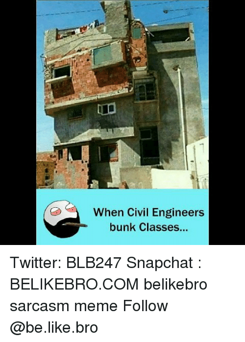Be Like, Meme, and Memes: When Civil Engineers  bunk Classes... Twitter: BLB247 Snapchat : BELIKEBRO.COM belikebro sarcasm meme Follow @be.like.bro