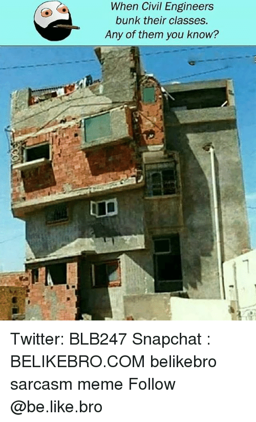 Be Like, Meme, and Memes: When Civil Engineers  bunk their classes.  Any of them you know? Twitter: BLB247 Snapchat : BELIKEBRO.COM belikebro sarcasm meme Follow @be.like.bro