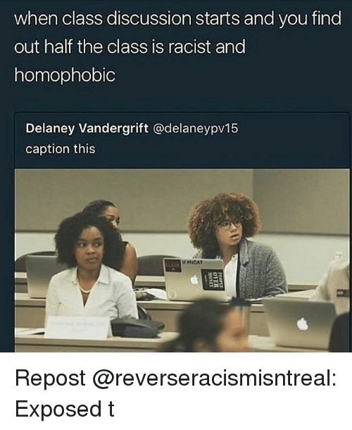 Memes, Racist, and 🤖: when class discussion starts and you find  out half the class is racist and  homophobic  Delaney Vandergrift @delaneypv15  caption this  PNCAT Repost @reverseracismisntreal: Exposed t