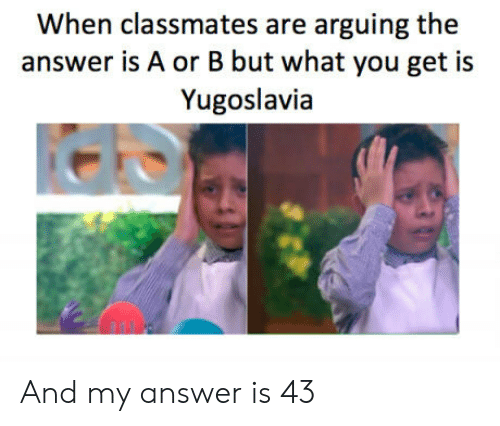 Yugoslavia, Answer, and You: When classmates are arguing the  answer is A or B but what you get is  Yugoslavia And my answer is 43