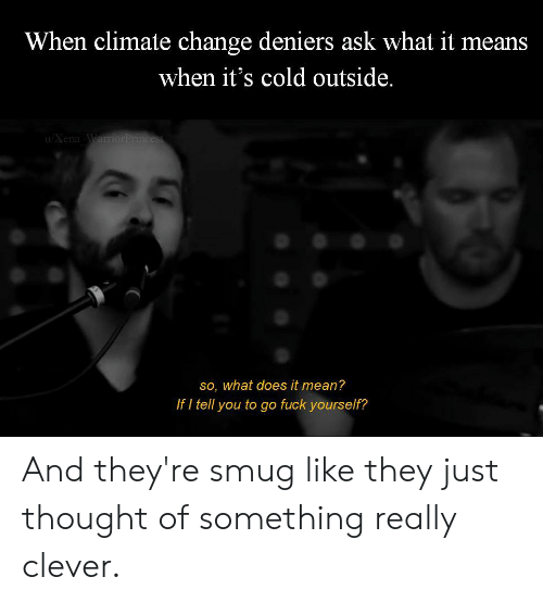 Fuck, Mean, and What Does: When climate change deniers ask what it means  when it's cold outside.  u/Xena Warri  so, what does it mean?  If I tell you to go fuck yourself? And they're smug like they just thought of something really clever.