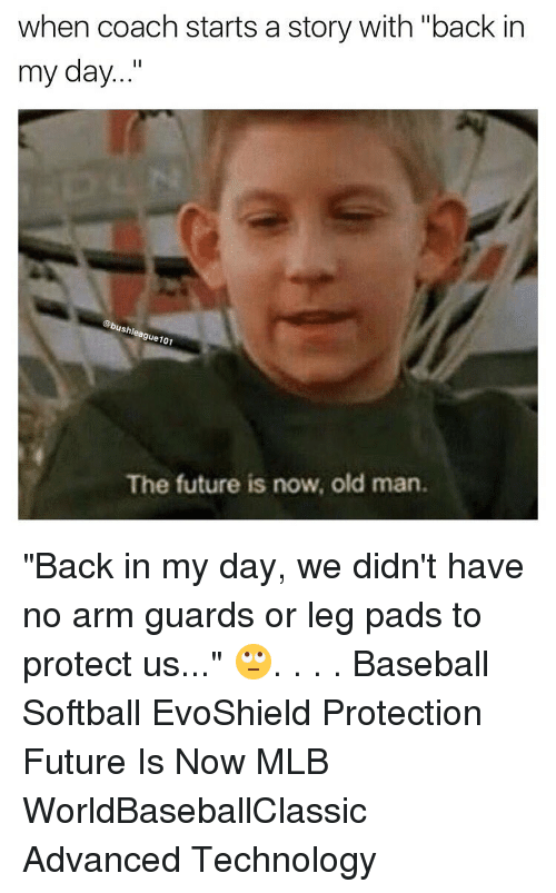 "Memes, Mlb, and Back in My Day: when coach starts a story with ""back in  my day  ushl  gue  e101  The future is now, old man. ""Back in my day, we didn't have no arm guards or leg pads to protect us..."" 🙄. . . . Baseball Softball EvoShield Protection Future Is Now MLB WorldBaseballClassic Advanced Technology"