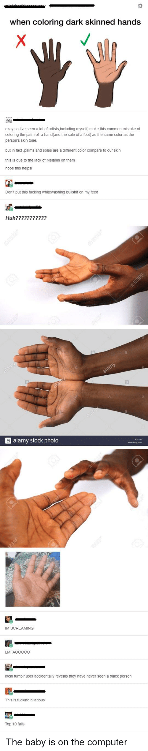 Fucking, Huh, and Tumblr: when coloring dark skinned hands  LIVES  okay so I've seen a lot of artists including myseif, make this common mistake or  coloring the palm of a hand(and the sole of a foot) as the same color as the  person's skin tone  but in fact palms and soles are a different color compare to our skin  this is due to the lack of Melanin on thenm  hope this helps!  Don't put this fucking whitewashing bullshit on my feed  Huh???????????  a alamy stock photo  IM SCREAMING  LMFAOO000  local tumblr user accidentally reveals they have never seen a black person  This is fucking hilarious  Top 10 fails
