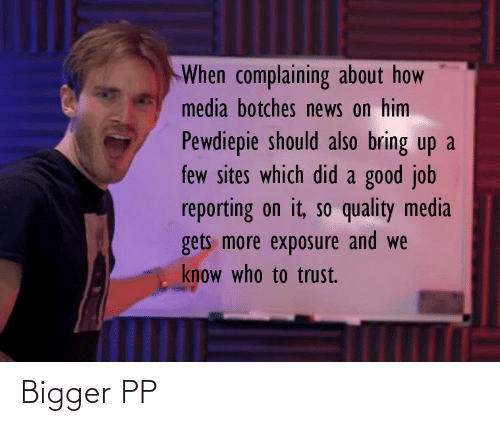 News, Good, and How: When complaining about how  media botches news on him  Pewdiepie should also bring up a  few sites which did a good job  reporting on it, so quality media  gets more exposure and we  know who to trust. Bigger PP