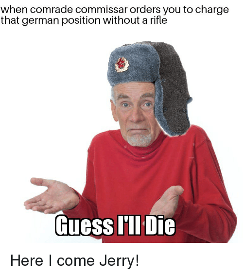 Guess, History, and German: when comrade commissar orders you to charge  that german position without a rifle  Guess IIl Die Here I come Jerry!