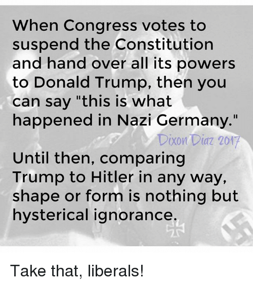 "Donald Trump, Memes, and Constitution: When Congress votes to  suspend the Constitution  and hand over all its powers  to Donald Trump, then you  can say ""this is what  happened in Nazi Germany.""  Dixon Diaz 201  Until then, comparing  Trump to Hitler in any way,  shape or form is nothing but  hysterical ignorance Take that, liberals!"
