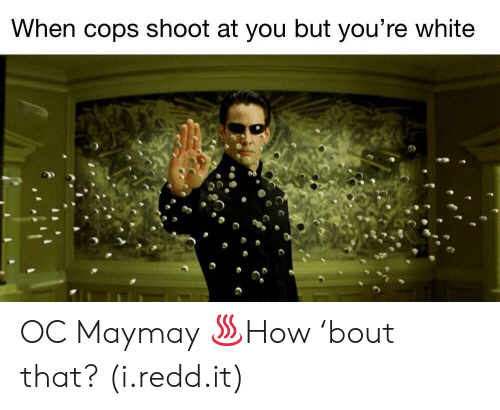 White, Cops, and Redd: When cops shoot at you but you're white OC Maymay ♨How 'bout that? (i.redd.it)