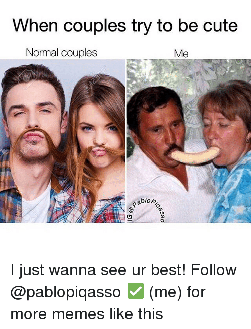 Memes, 🤖, and Normal: When couples try to be cute  Normal couples  Me  blop. I just wanna see ur best! Follow @pablopiqasso ✅ (me) for more memes like this