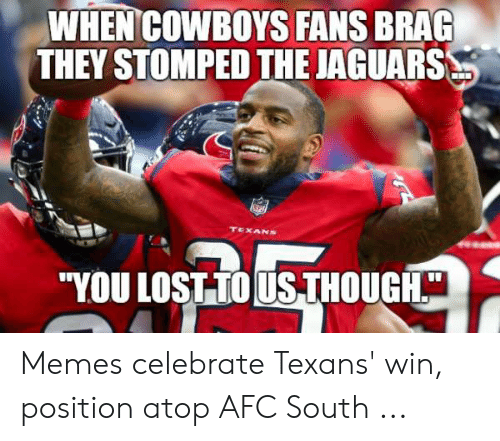 081547f4 Dallas Cowboys, Memes, and Texans: WHEN COWBOYS FANS BRAG THEY STOMPED THE  JAGUARS. Memes celebrate Texans' win, position atop AFC South .