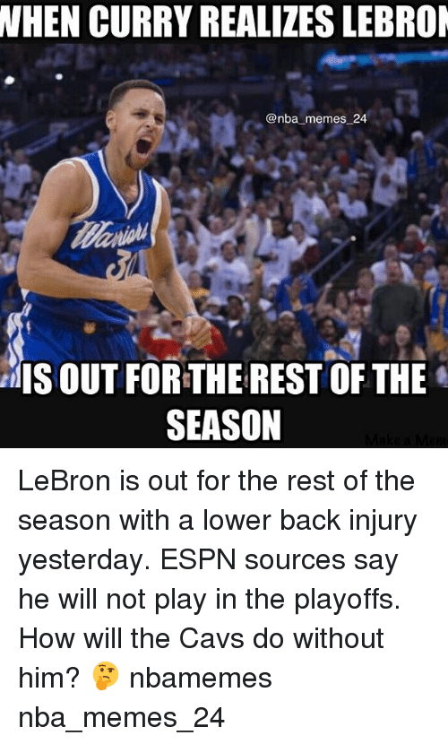 Cavs, Espn, and Memes: WHEN CURRY REALIZESLEBROM  enba memes 24  EMIS OUT FOR THE REST OF THE  SEASON LeBron is out for the rest of the season with a lower back injury yesterday. ESPN sources say he will not play in the playoffs. How will the Cavs do without him? 🤔 nbamemes nba_memes_24