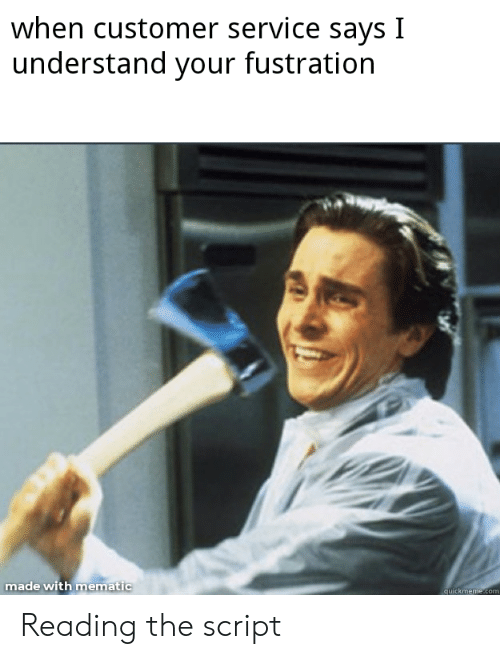 Funny, The Script, and Reading: when customer service says I  understand your fustration  made with mematic  ematic  uickmeme Reading the script