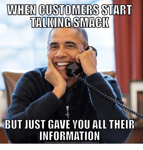 Meme, Http, and Information: WHEN CUSTOMERS START  TALKING SMACIK  BUT JUST GAVE VOU ALL THEIR  INFORMATION  DOWNLOAD MEME GENERATOR FROM HTTP://MEMECRUNCH.COM