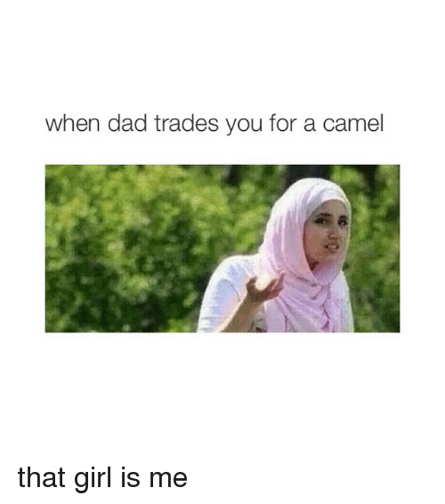 Dad, Girls, and Girl: when dad trades you for a camel that girl is me