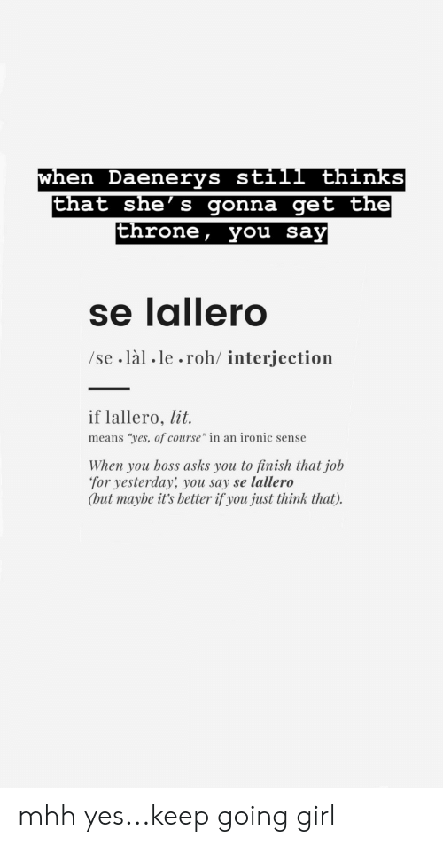 "Ironic, Lit, and Girl: when Daenerys still thinks  en Daenerys sti  at she' s gonna get the  throne, you say  se lailero  /se làl .le.roh/ interjection  if lallero, lit  means ""yes, of course"" in an ironic sense  When you boss asks you to finish that job  for yesterday' you say se lallero  (but maybe it's better if you just think that). mhh yes...keep going girl"