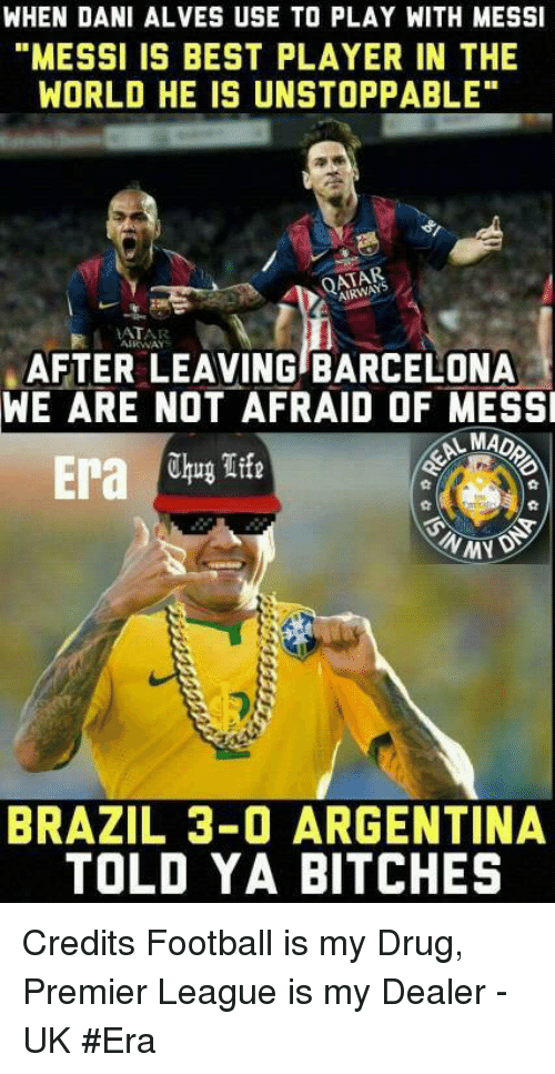 "Barcelona, Drugs, and Memes: WHEN DANI ALVES USE TO PLAY WITH MESSI  ""MESSI IS BEST PLAYER IN THE  WORLD HE IS UNSTOPPABLE""  AIRWAYS  AIRWAY  AFTER LEAVING BARCELONA  WE ARE NOT AFRAID OF MESSI  MAD  Era  Thug Life  BRAZIL 3-0 ARGENTINA  TOLD YA BITCHES Credits  Football is my Drug, Premier League is my Dealer - UK #Era"