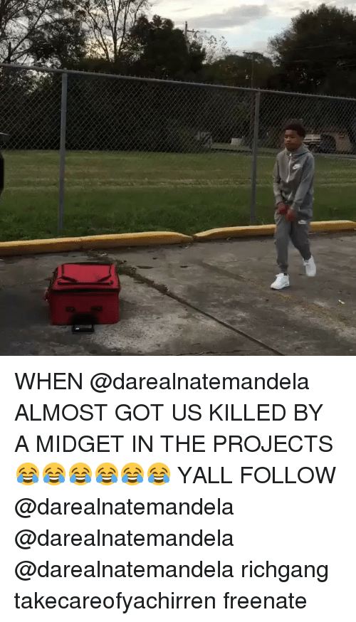 Memes, Richgang, and 🤖: WHEN @darealnatemandela ALMOST GOT US KILLED BY A MIDGET IN THE PROJECTS 😂😂😂😂😂😂 YALL FOLLOW @darealnatemandela @darealnatemandela @darealnatemandela richgang takecareofyachirren freenate