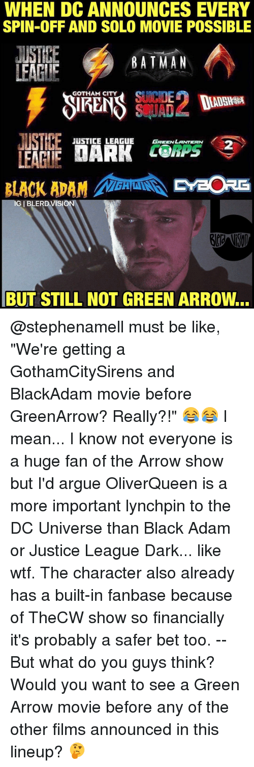 "Memes, Green Lantern, and Arrow: WHEN DCANNOUNCES EVERY  SPIN-OFF AND SOLO MOVIE POSSIBLE  JUSTHE  BATMAN  LEAGUE  GOTHAM CITY  SCUAD  JUSTICE LEAGUE GREEN LANTERN  UARK LO  LEAGUE  BLACK ADAM PreORE  IGIBLERDVISION  BUT STILL NOT GREEN ARROw... @stephenamell must be like, ""We're getting a GothamCitySirens and BlackAdam movie before GreenArrow? Really?!"" 😂😂 I mean... I know not everyone is a huge fan of the Arrow show but I'd argue OliverQueen is a more important lynchpin to the DC Universe than Black Adam or Justice League Dark... like wtf. The character also already has a built-in fanbase because of TheCW show so financially it's probably a safer bet too. -- But what do you guys think? Would you want to see a Green Arrow movie before any of the other films announced in this lineup? 🤔"