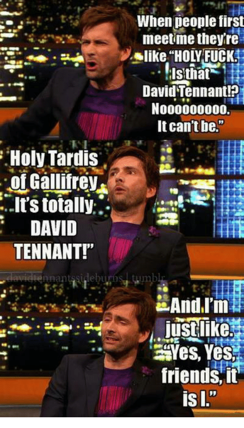 """Friends, Memes, and Fuck: When deople first  meetme theyre  like """"HOLY FUCK  David Tennant!?  N000000000.  It can't be.""""  Holy Tardis  of Gallifrev  it's totally:.  DAVID  TENNANT!""""  nnantssideburos  Yes, Yes  friends, it"""