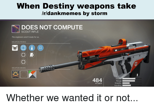 Destiny, Dank Memes, and Wanted: When Destiny weapons take  /rldankmemes by storm  | DOES NOT COMPUTE  SCOUT RIFLE  The engineers aren't ready for us.  WEAPON PERKS  WEAPON MODS  484  ATTACK  Handling