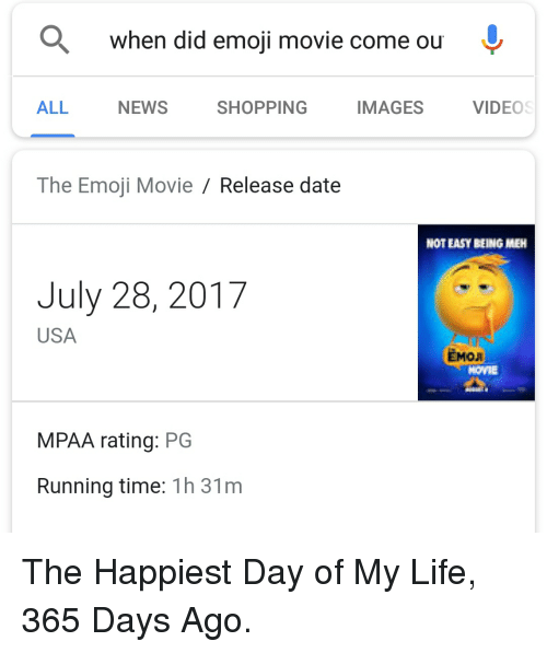 Emo, Emoji, and Life: when did emoji movie come ou  ALL  NEWS  SHOPPING  IMAGES  VIDEC  The Emoji Movie / Release date  NOT EASY EEING MEH  July 28, 2017  USA  EMO  MPAA rating: PG  Running time: 1h 31m