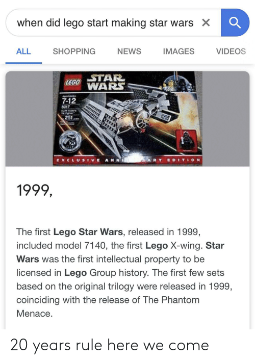 Lego, News, and Shopping: when did lego start making star wars X  ALL  SHOPPING  NEWS  IMAGES  VIDEOS  STAR  LEGOWARS  7-12  te17  251  E AHN  RY EOITION  EXCLUSI  v  1999,  The first Lego Star Wars, released in 1999,  included model 7140, the first Lego X-wing. Star  Wars was the first intellectual property to be  licensed in Lego Group history. The first few sets  based on the original trilogy were released in 1999,  coinciding with the release of The Phantom  Menace. 20 years rule here we come