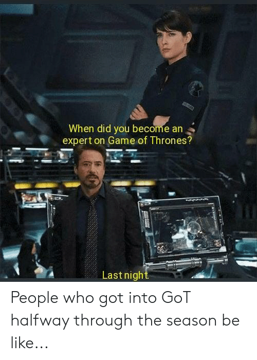 Be Like, Game of Thrones, and Game: When did you become an  expert on Game of Thrones?  Lastnight People who got into GoT halfway through the season be like...
