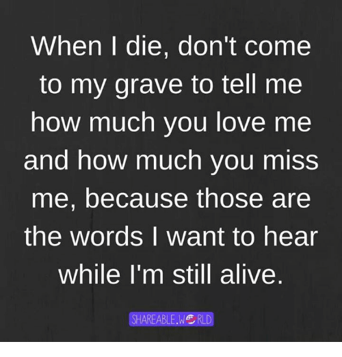 Alive, Dank, and Love: When die, don't Come  to my grave to tell me  how much you love me  and how much you miss  me, because those are  the words I want to hear  While I'm still alive  SHAREABLE.WG RLD
