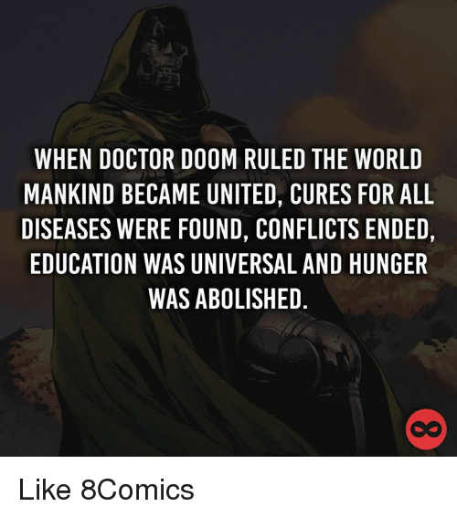 Doctor, Memes, and United: WHEN DOCTOR DOOM RULED THE WORLD  MANKIND BECAME UNITED, CURES FOR ALL  DISEASES WERE FOUND, CONFLICTS ENDED,  EDUCATION WAS UNIVERSAL AND HUNGER  WAS ABOLISHED Like 8Comics