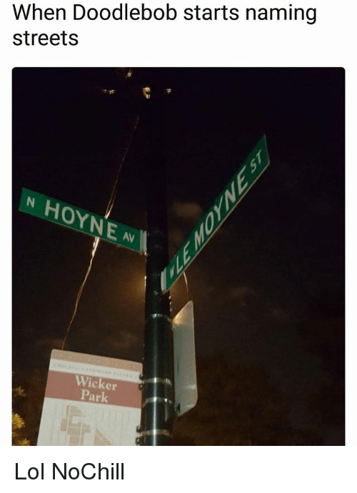 DoodleBob, Funny, and Lol: When Doodlebob starts naming  streets  OYN  AV  Wicker  Park Lol NoChill